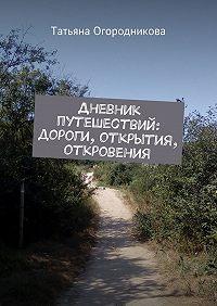Татьяна Огородникова - Дневник путешествий: дороги, открытия, откровения
