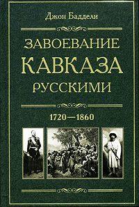 Джон Баддели -Завоевание Кавказа русскими. 1720-1860