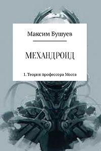Максим Бушуев -Механдроид 1. Теория профессора Мосса