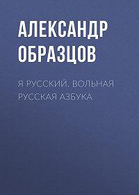 Александр Образцов -Я русский. Вольная русская азбука