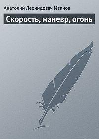 Анатолий Леонидович Иванов -Скорость, маневр, огонь