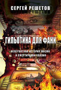 Сергей Решетов -Гильотина для Фани. Невероятная история жизни и смерти Фани Каплан
