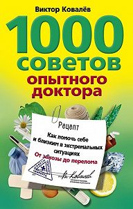 Виктор Ковалев -1000 советов опытного доктора. Как помочь себе и близким в экстремальных ситуациях