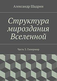 Александр Шадрин -Структура мироздания Вселенной. Часть3. Гипермир