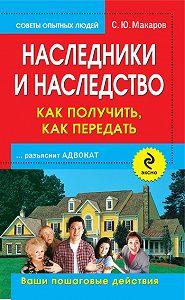 С. Ю. Макаров - Наследники и наследство: как получить, как передать. Ваши пошаговые действия