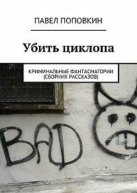 Павел Серафимович Поповкин -Убить циклопа. Криминальные фантасмагории (сборник рассказов)