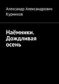 Александр Александрович Курников -Наёмники. Дождливая осень