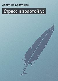 Алевтина Корзунова - Стресс и золотой ус
