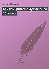 Ксения Волгина -Как помириться с мужчиной за 15 минут