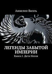 Аннелия Вилль -Легенды забытой Империи. Книга 1. Дети Ноэля