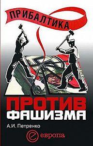 Андрей Иванович Петренко - Прибалтика против фашизма. Советские прибалтийские дивизии в Великой Отечественной войне
