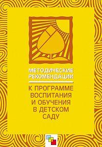 Коллектив Авторов -Методические рекомендации к «Программе воспитания и обучения в детском саду»