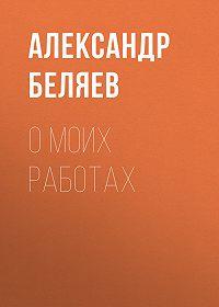 Александр Беляев -О моих работах