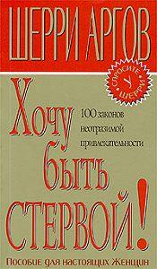 Шерри Аргов - Хочу быть стервой! Пособие для настоящих женщин
