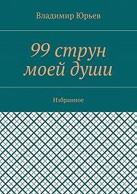 Владимир Юрьев -99струн моейдуши. Избранное