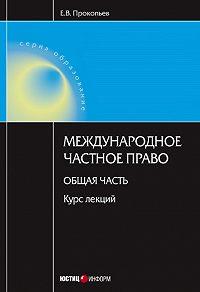 Е. В. Прокопьев - Международное частное право. Общая часть: курс лекций