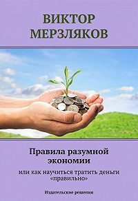 Виктор Мерзляков - Правила разумной экономии или как научиться тратить деньги «правильно»