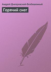 Андрей Днепровский-Безбашенный - Горячий снег