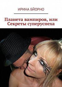 Ирина Бйорно -Планета вампиров, или Секреты суперуспеха