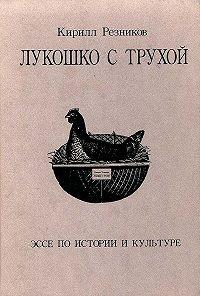 К. Ю. Резников -Лукошко с трухой. Эссе по истории и культуре
