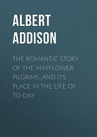 Albert Addison -The Romantic Story of the Mayflower Pilgrims, and Its Place in the Life of To-day