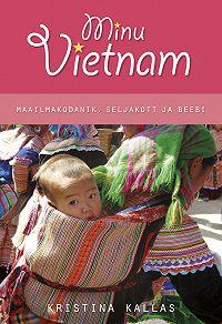 Kristina Kallas -Minu Vietnam. Maailmakodanik, seljakott ja beebi.