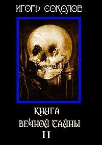 Игорь Соколов -Книга вечной тайны. Том2