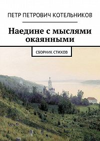 Петр Котельников -Наедине смыслями окаянными. Сборник стихов
