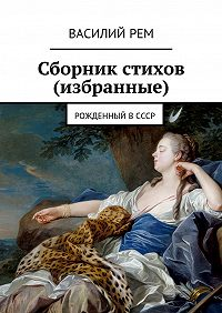 Василий РЕМ -Сборник стихов (избранные). Рожденный вСССР