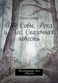 Ольга Сеним -Две Совы, Река и Лес. Сказочная повесть