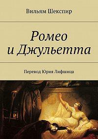 Уильям Шекспир -Ромео иДжульетта. Перевод Юрия Лифшица