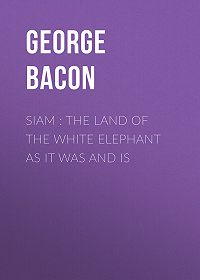 George Bacon -Siam : The Land of the White Elephant as It Was and Is