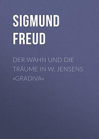 Sigmund Freud -Der Wahn und die Träume in W. Jensens »Gradiva«
