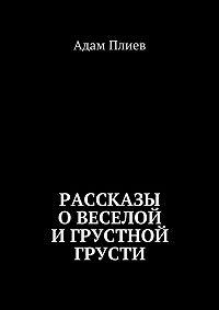 Адам Плиев -Рассказы овеселой игрустной грусти