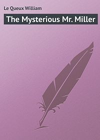 William Le Queux -The Mysterious Mr. Miller