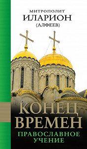 Митрополит Иларион (Алфеев) -Конец времен: Православное учение