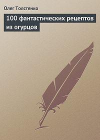 Олег Толстенко -100 фантастических рецептов из огурцов