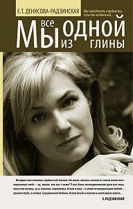 Елена Денисова-Радзинская -Мы все из одной глины. Как преодолеть трудности, если ты необычный
