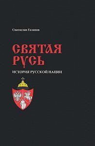 Святослав Галанов -Святая Русь. История русской нации