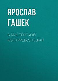 Ярослав  Гашек -В мастерской контрреволюции