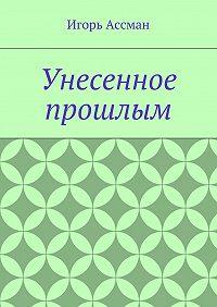 Игорь Ассман -Унесенное прошлым