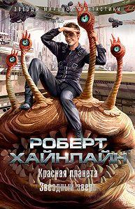 Роберт Хайнлайн -Красная планета. Звездный зверь (сборник)