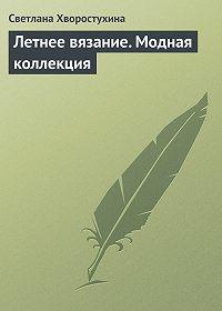 Светлана Хворостухина - Летнее вязание. Модная коллекция