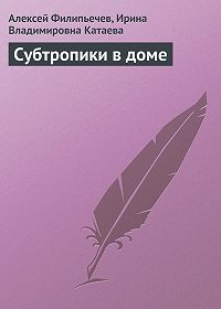 Алексей Филипьечев, Ирина Катаева - Субтропики в доме