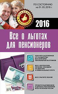 Коллектив авторов -Все о льготах для пенсионеров. По состоянию на 01.05.2016 г.