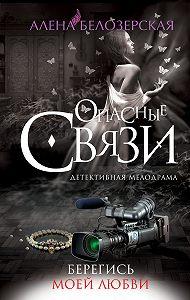 Алёна Белозерская - Берегись моей любви