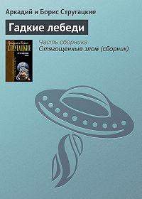 Аркадий и Борис Стругацкие -Гадкие лебеди