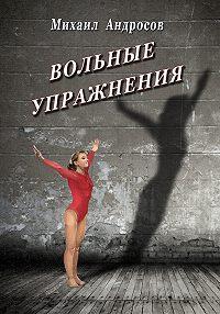 Михаил Андросов - Вольные упражнения (сборник)