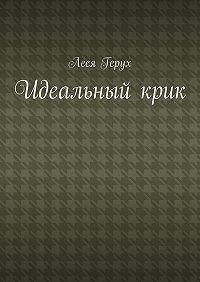 Леся Герух - Идеальныйкрик
