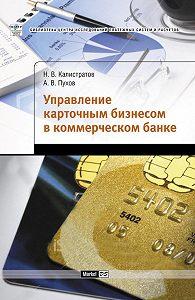 Н. В. Калистратов, А. В. Пухов - Управление карточным бизнесом в коммерческом банке